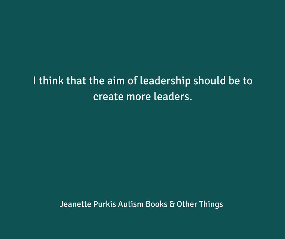 I think that the aim of leadership should be to create more leaders