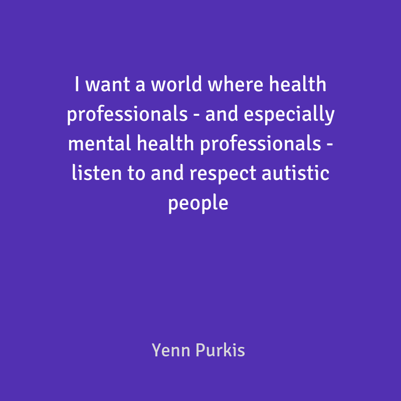 I want a world where health professionals - and especially mental health professionals - listen to and respect autistic people