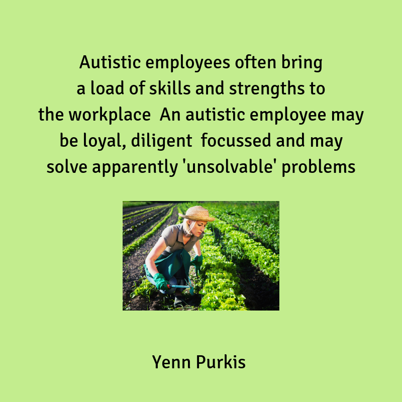 Autistic employees often bring a load of skills and strengths to the workplace An autistic employee may be loyal, diligent focussed and may solve apparently 'unsolvable' problems
