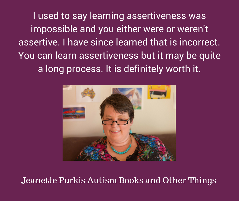 I used to say learning assertiveness was impossible and you either were or weren't assertive. I have learned that is incorrect. You can learn assertiveness but it may be quite a long process. IT is definitely worth i