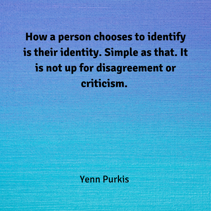 How a person chooses to identify is their identity. It is not up for discussion or disagreement. Simple as that.-2
