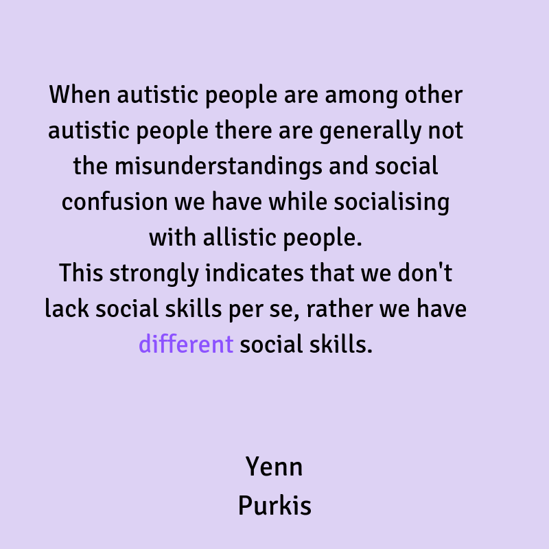 When autistic people are among autistic people there are generally not the misunderstandings and social confusion we have while socialising with allistic people. This strongly suggests that we don't lack social skill-3